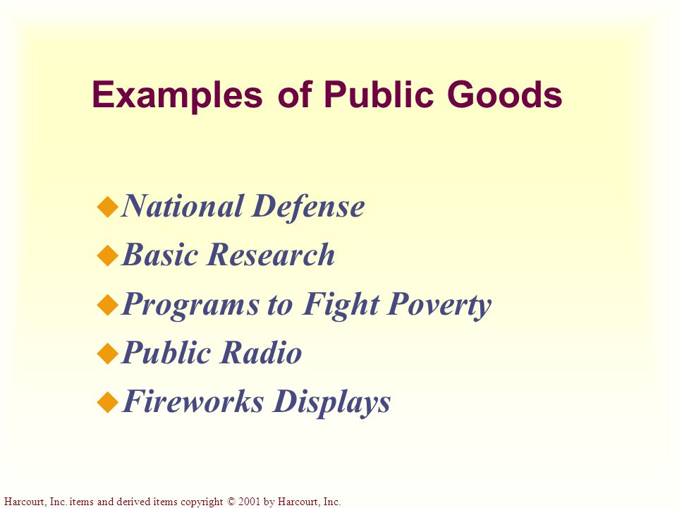 Harcourt, Inc. items and derived items copyright © 2001 by Harcourt, Inc. Examples of Public Goods u National Defense u Basic Research u Programs to F