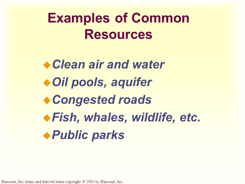 Harcourt, Inc. items and derived items copyright © 2001 by Harcourt, Inc. Examples of Common Resources u Clean air and water u Oil pools, aquifer u Co