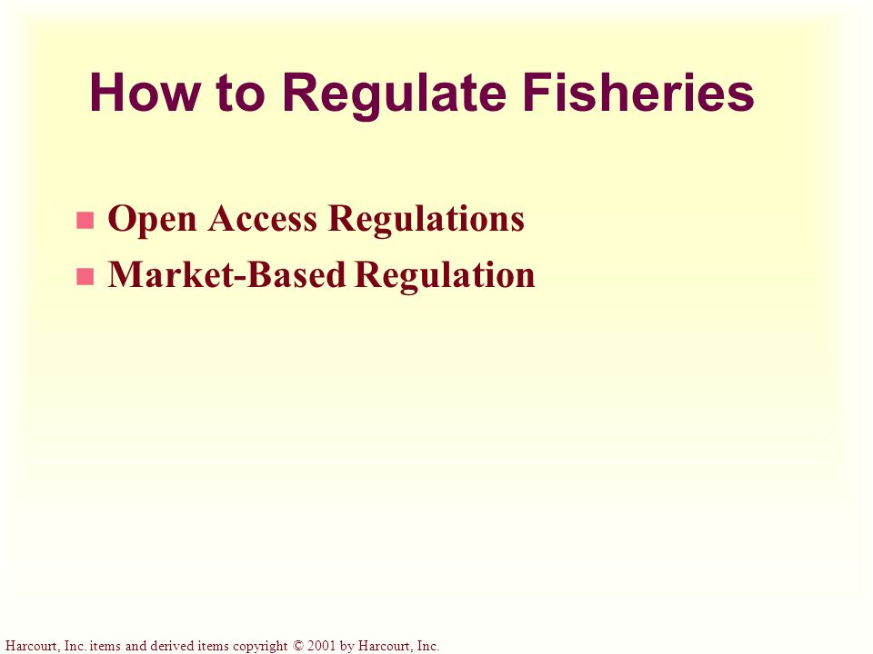 Harcourt, Inc. items and derived items copyright © 2001 by Harcourt, Inc. How to Regulate Fisheries n Open Access Regulations n Market-Based Regulatio