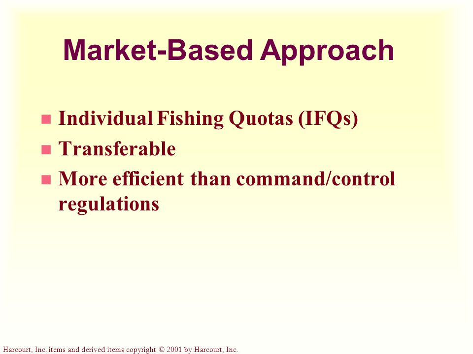 Harcourt, Inc. items and derived items copyright © 2001 by Harcourt, Inc. Market-Based Approach n Individual Fishing Quotas (IFQs) n Transferable n Mo