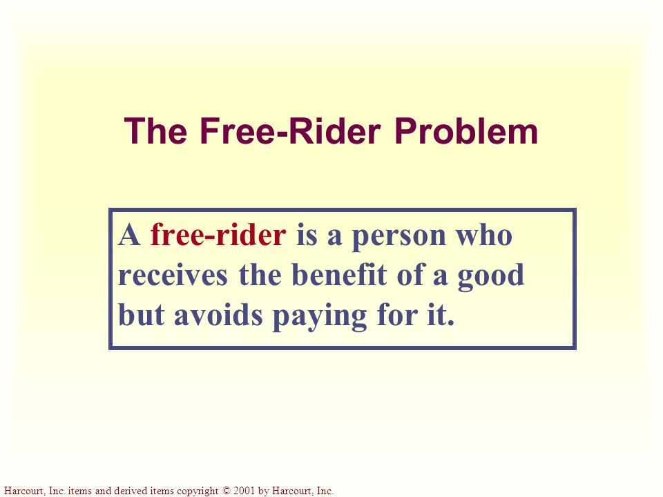 Harcourt, Inc. items and derived items copyright © 2001 by Harcourt, Inc. The Free-Rider Problem A free-rider is a person who receives the benefit of