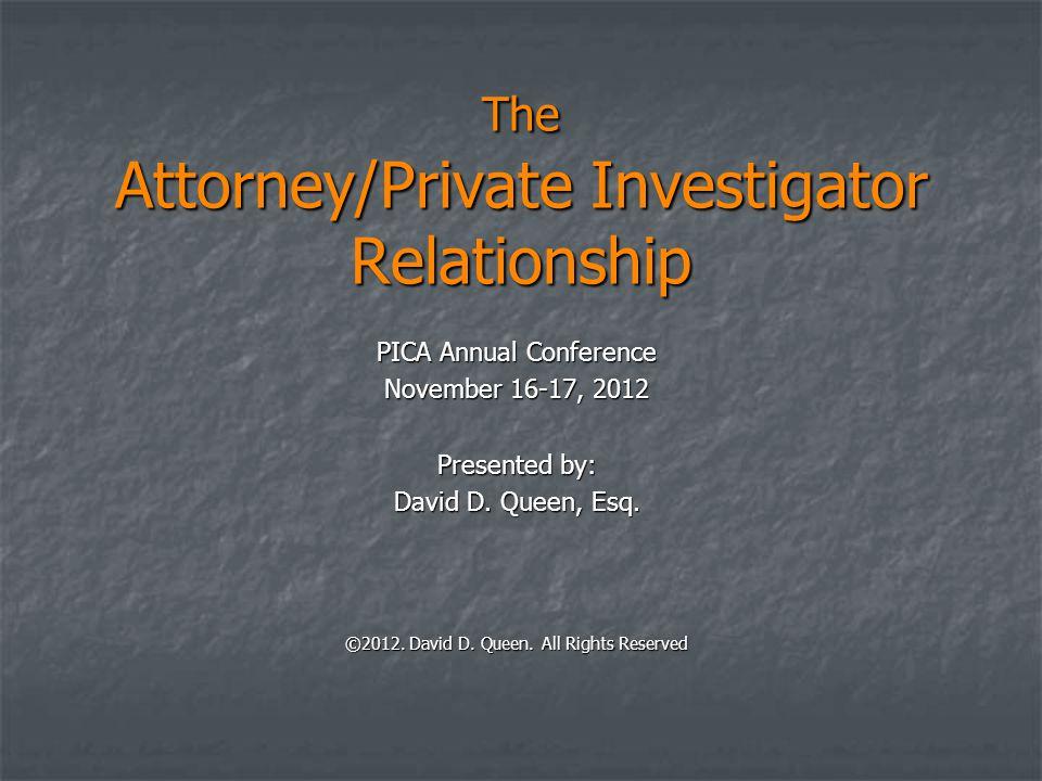 The Attorney/Private Investigator Relationship PICA Annual Conference November 16-17, 2012 Presented by: David D. Queen, Esq. ©2012. David D. Queen. A