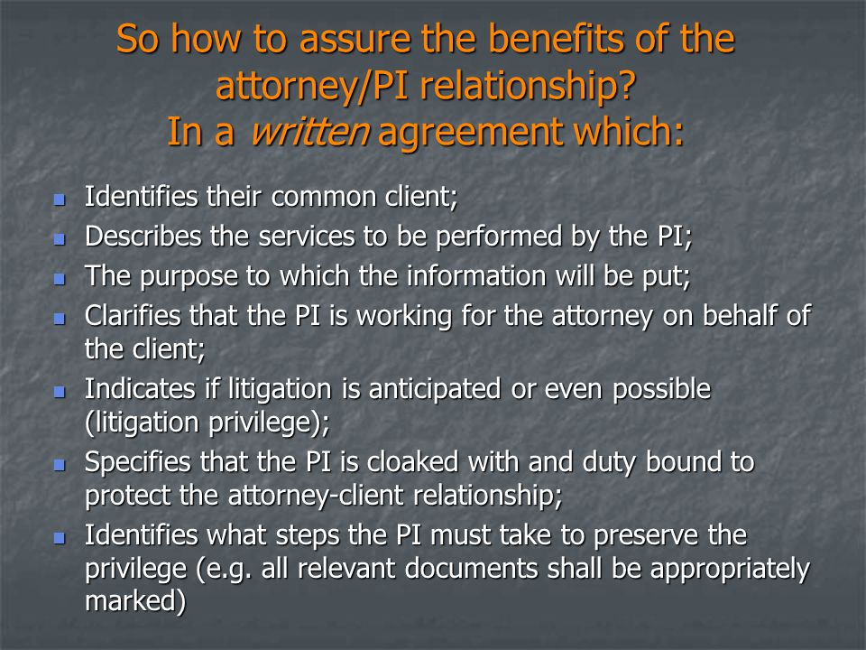 So how to assure the benefits of the attorney/PI relationship? In a written agreement which: Identifies their common client; Identifies their common c