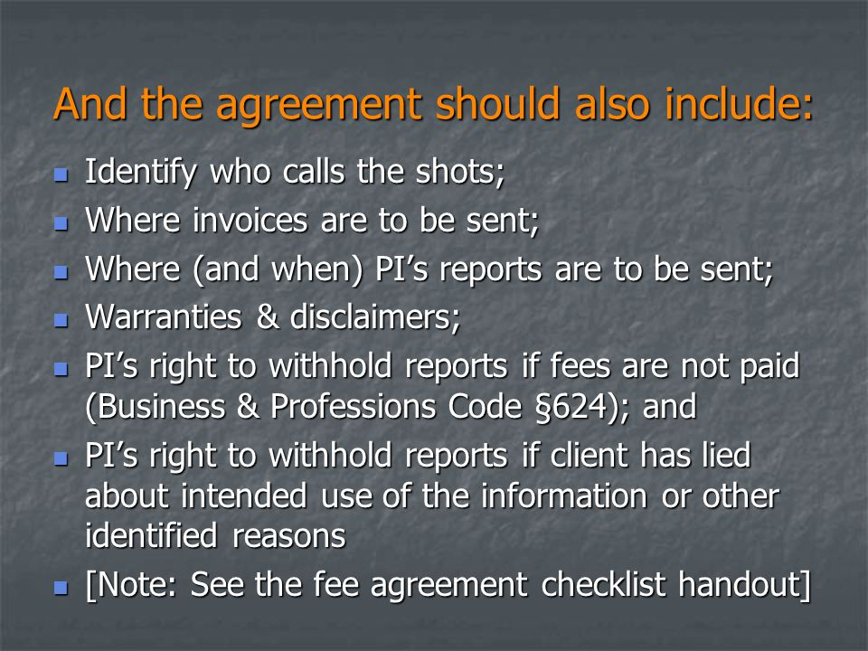 And the agreement should also include: Identify who calls the shots; Identify who calls the shots; Where invoices are to be sent; Where invoices are to be sent; Where (and when) PI's reports are to be sent; Where (and when) PI's reports are to be sent; Warranties & disclaimers; Warranties & disclaimers; PI's right to withhold reports if fees are not paid (Business & Professions Code §624); and PI's right to withhold reports if fees are not paid (Business & Professions Code §624); and PI's right to withhold reports if client has lied about intended use of the information or other identified reasons PI's right to withhold reports if client has lied about intended use of the information or other identified reasons [Note: See the fee agreement checklist handout] [Note: See the fee agreement checklist handout]