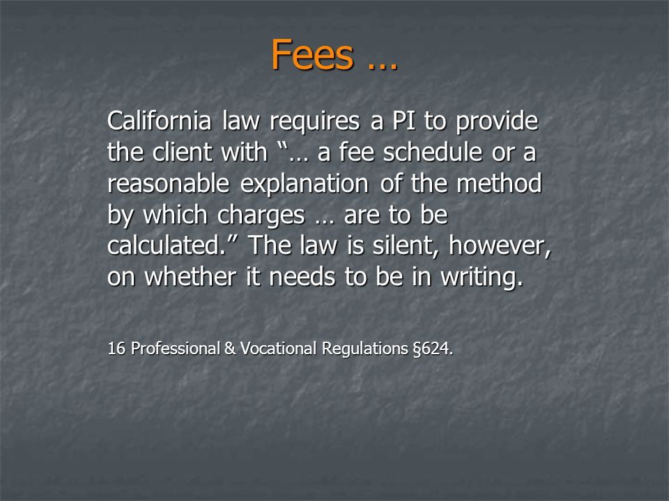 Fees … California law requires a PI to provide the client with … a fee schedule or a reasonable explanation of the method by which charges … are to be calculated. The law is silent, however, on whether it needs to be in writing.