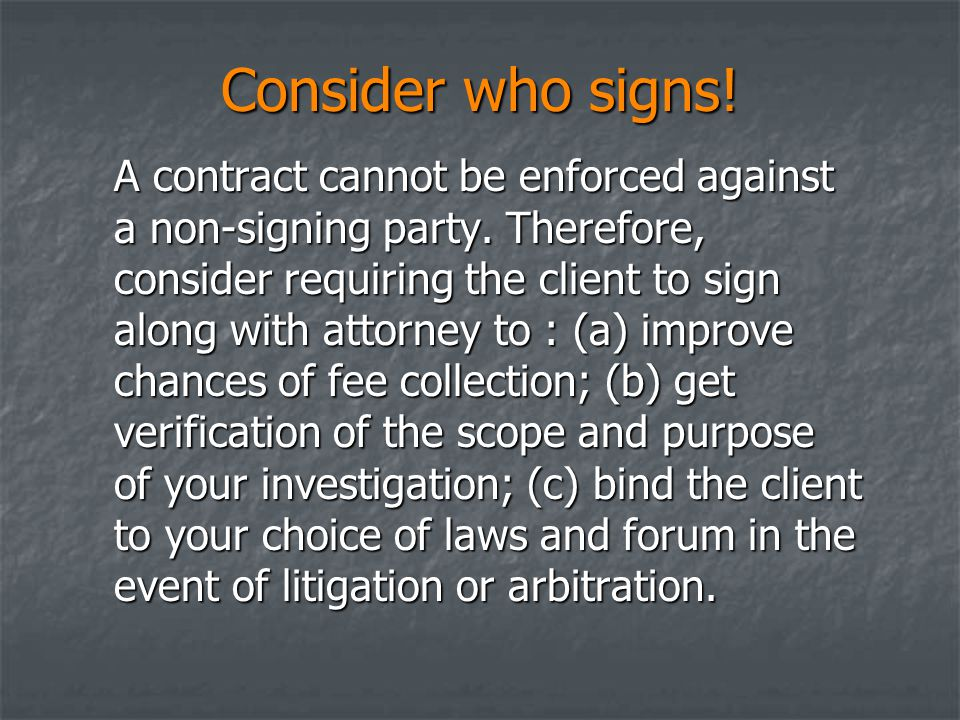 Consider who signs! A contract cannot be enforced against a non-signing party. Therefore, consider requiring the client to sign along with attorney to