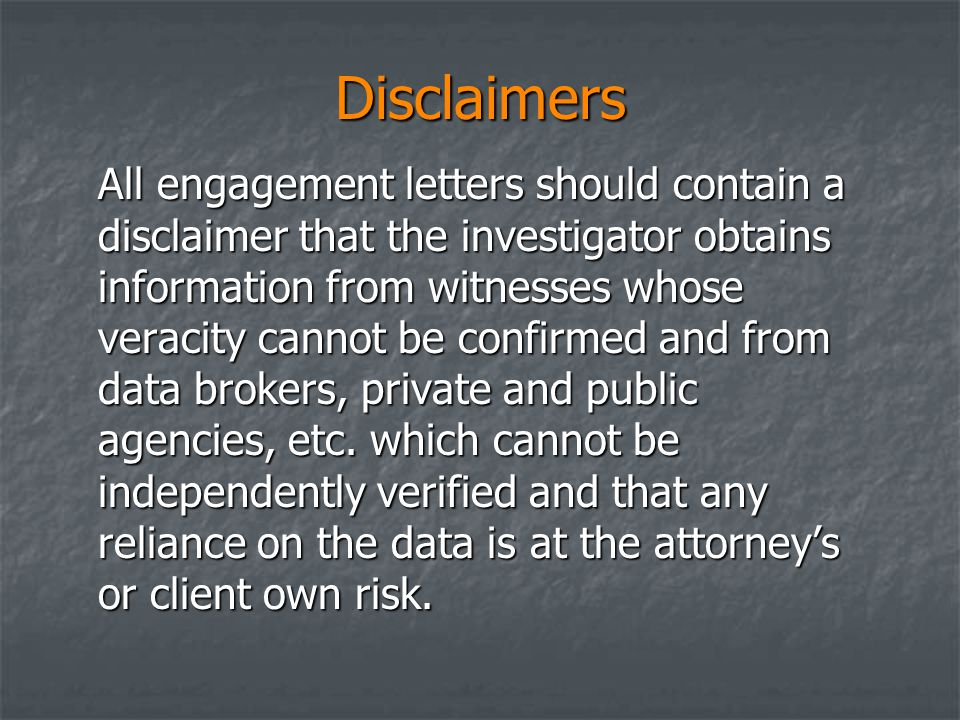 Disclaimers All engagement letters should contain a disclaimer that the investigator obtains information from witnesses whose veracity cannot be confirmed and from data brokers, private and public agencies, etc.