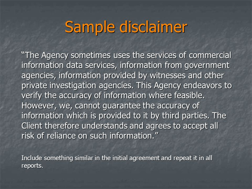 Sample disclaimer The Agency sometimes uses the services of commercial information data services, information from government agencies, information provided by witnesses and other private investigation agencies.
