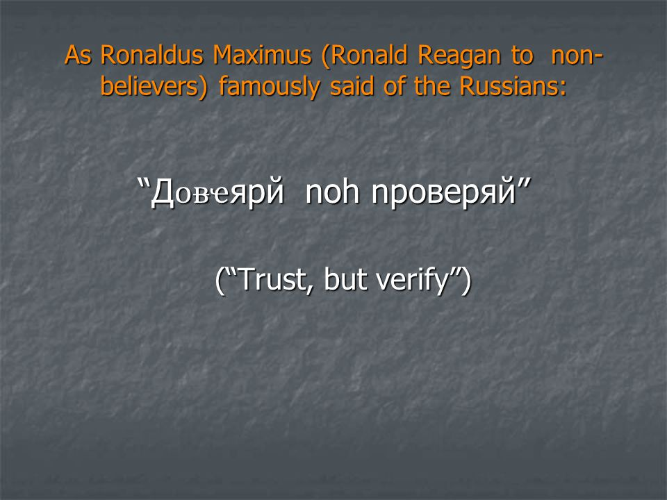 As Ronaldus Maximus (Ronald Reagan to non- believers) famously said of the Russians: Д ҽ яpй noh npoверяй ( Trust, but verify ) ( Trust, but verify )