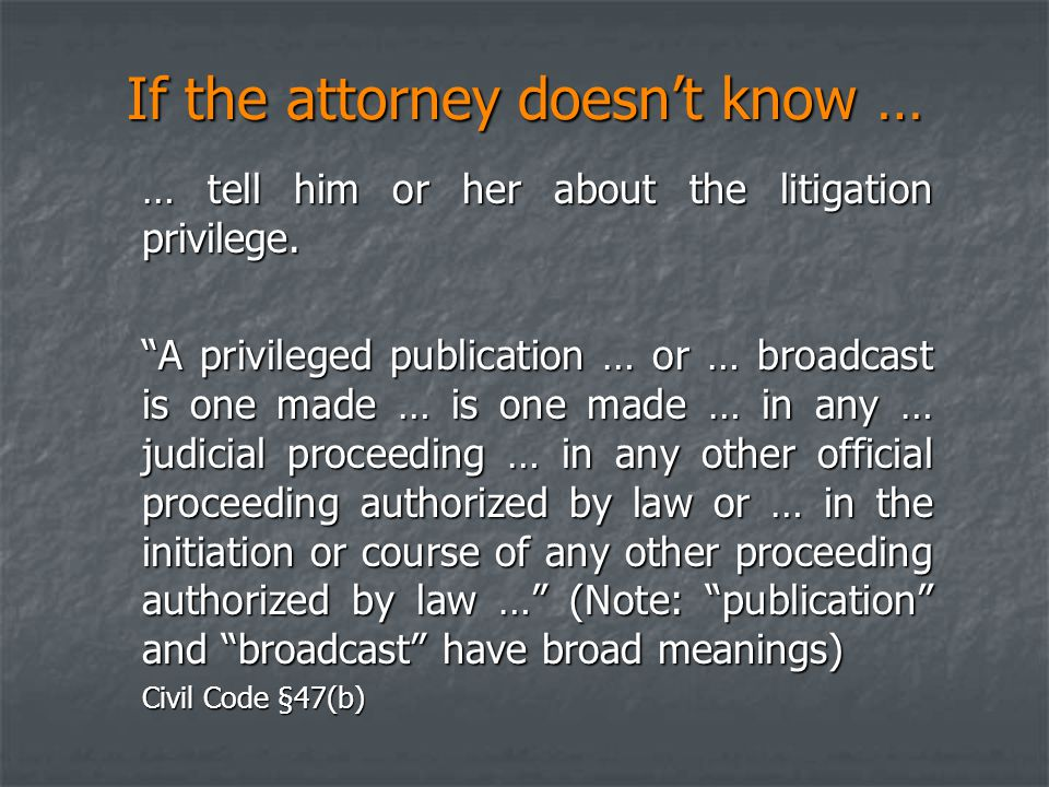 """If the attorney doesn't know … … tell him or her about the litigation privilege. """"A privileged publication … or … broadcast is one made … is one made"""