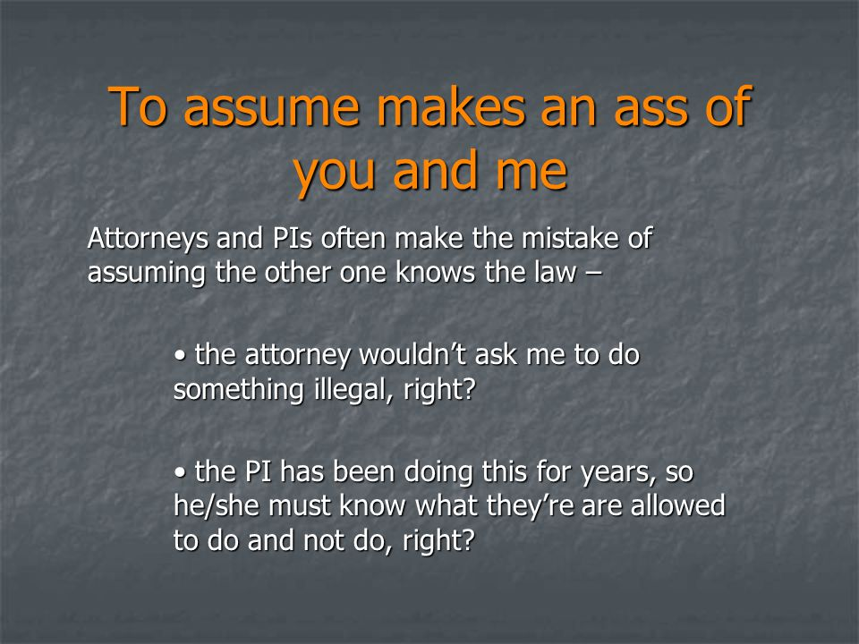 To assume makes an ass of you and me Attorneys and PIs often make the mistake of assuming the other one knows the law – the attorney wouldn't ask me t