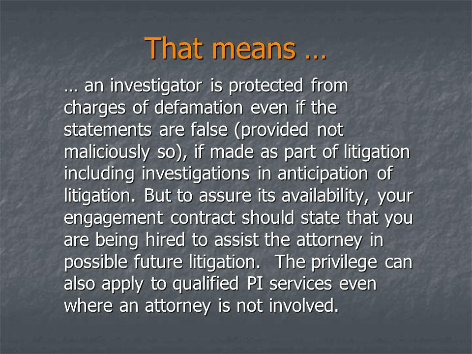 That means … … an investigator is protected from charges of defamation even if the statements are false (provided not maliciously so), if made as part of litigation including investigations in anticipation of litigation.