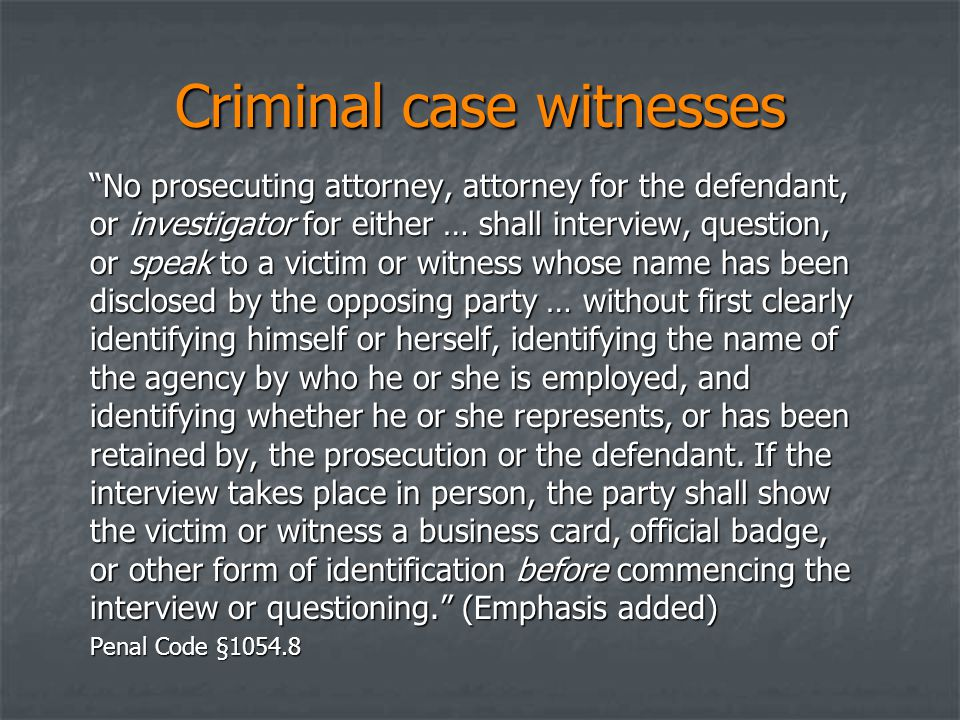 Criminal case witnesses No prosecuting attorney, attorney for the defendant, or investigator for either … shall interview, question, or speak to a victim or witness whose name has been disclosed by the opposing party … without first clearly identifying himself or herself, identifying the name of the agency by who he or she is employed, and identifying whether he or she represents, or has been retained by, the prosecution or the defendant.