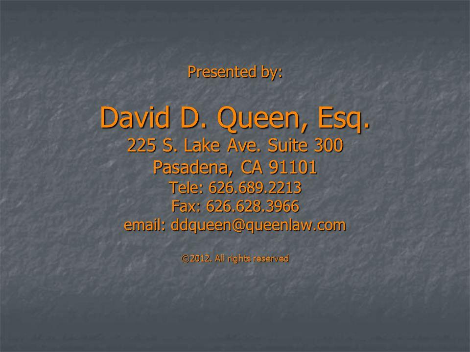 Presented by: David D. Queen, Esq. 225 S. Lake Ave. Suite 300 Pasadena, CA 91101 Tele: 626.689.2213 Fax: 626.628.3966 email: ddqueen@queenlaw.com ©201