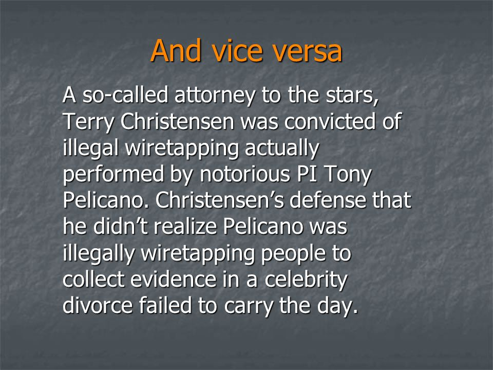 And vice versa A so-called attorney to the stars, Terry Christensen was convicted of illegal wiretapping actually performed by notorious PI Tony Pelic