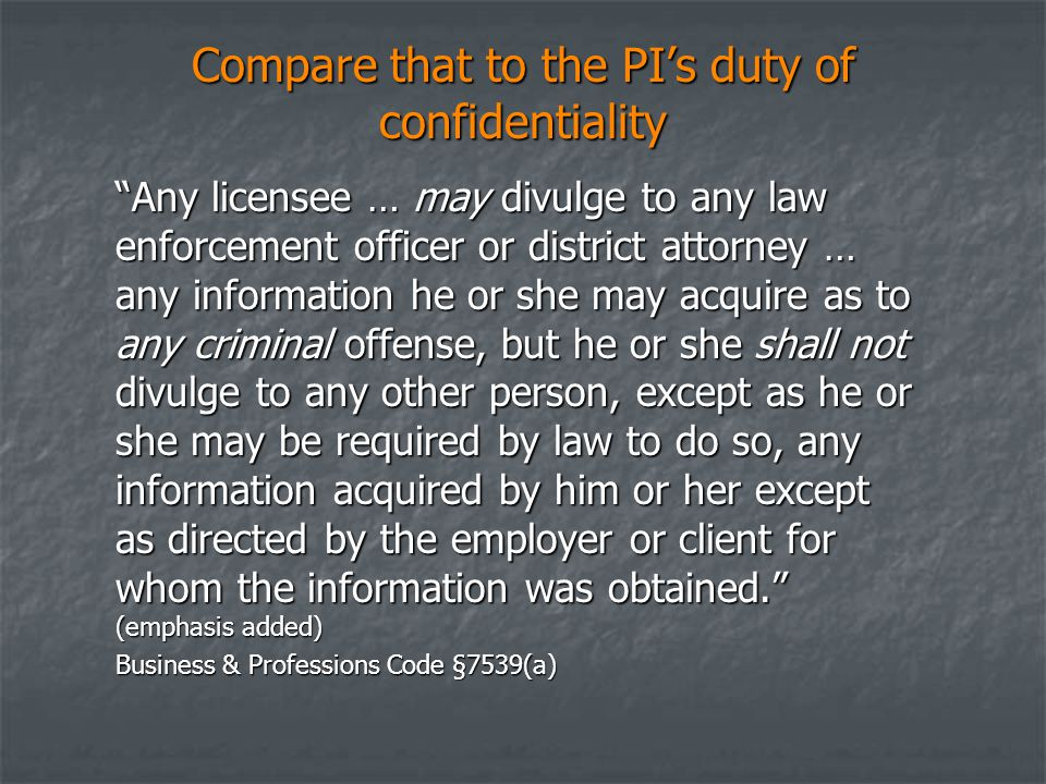 Compare that to the PI's duty of confidentiality Any licensee … may divulge to any law enforcement officer or district attorney … any information he or she may acquire as to any criminal offense, but he or she shall not divulge to any other person, except as he or she may be required by law to do so, any information acquired by him or her except as directed by the employer or client for whom the information was obtained. (emphasis added) Business & Professions Code §7539(a)