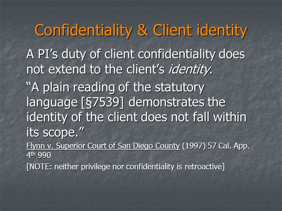 """Confidentiality & Client identity A PI's duty of client confidentiality does not extend to the client's identity. """"A plain reading of the statutory la"""