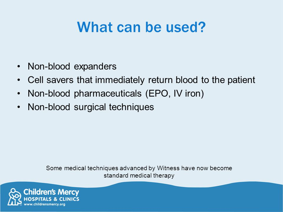 What can be used? Non-blood expanders Cell savers that immediately return blood to the patient Non-blood pharmaceuticals (EPO, IV iron) Non-blood surg