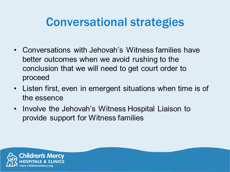 Conversational strategies Conversations with Jehovah's Witness families have better outcomes when we avoid rushing to the conclusion that we will need