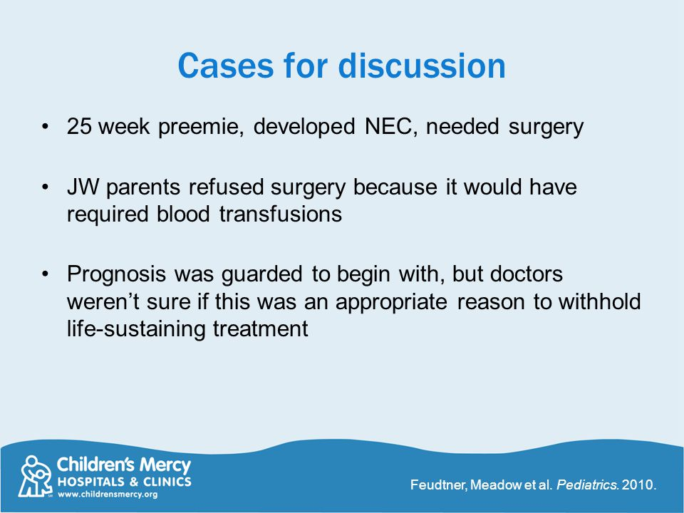 Cases for discussion 25 week preemie, developed NEC, needed surgery JW parents refused surgery because it would have required blood transfusions Prognosis was guarded to begin with, but doctors weren't sure if this was an appropriate reason to withhold life-sustaining treatment Feudtner, Meadow et al.