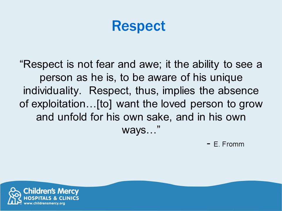 Respect is not fear and awe; it the ability to see a person as he is, to be aware of his unique individuality.