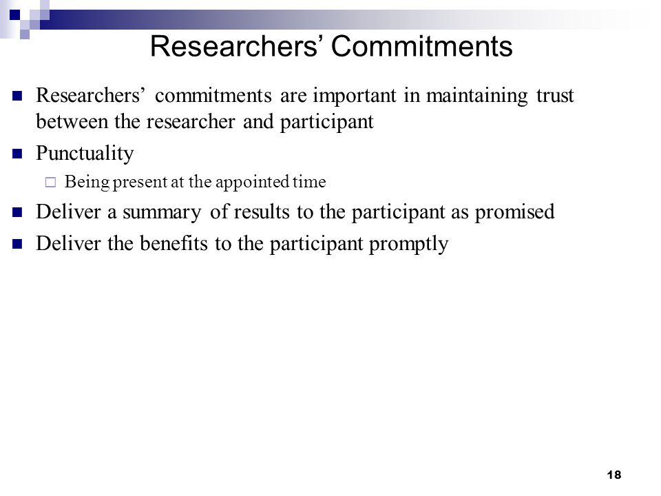 18 Researchers' Commitments Researchers' commitments are important in maintaining trust between the researcher and participant Punctuality  Being pre