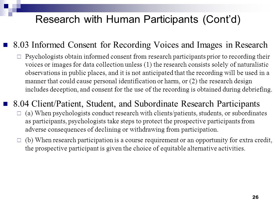 26 Research with Human Participants (Cont'd) 8.03 Informed Consent for Recording Voices and Images in Research  Psychologists obtain informed consent