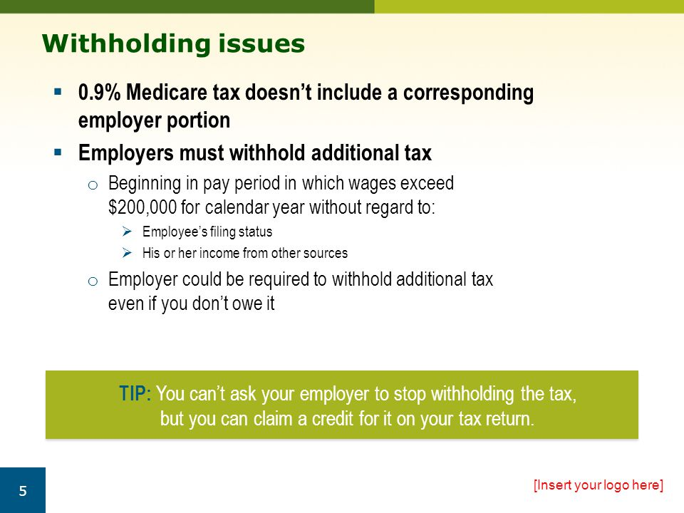 Withholding issues  0.9% Medicare tax doesn't include a corresponding employer portion  Employers must withhold additional tax o Beginning in pay period in which wages exceed $200,000 for calendar year without regard to:  Employee's filing status  His or her income from other sources o Employer could be required to withhold additional tax even if you don't owe it [Insert your logo here] 5 TIP: You can't ask your employer to stop withholding the tax, but you can claim a credit for it on your tax return.