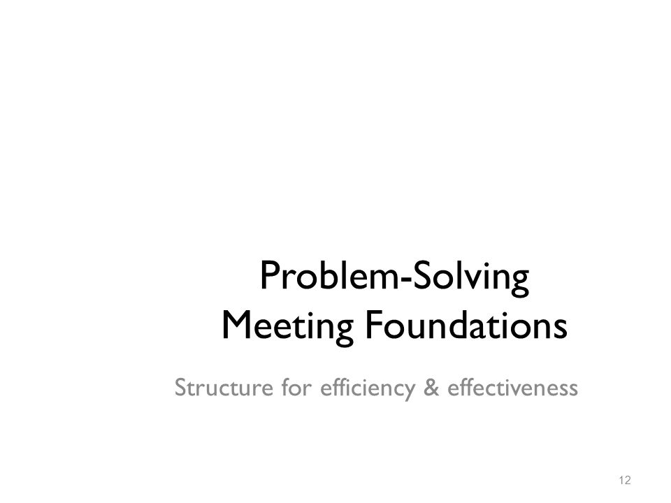 Problem-Solving Meeting Foundations Structure for efficiency & effectiveness 12