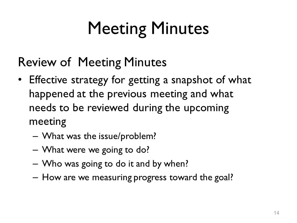Meeting Minutes Review of Meeting Minutes Effective strategy for getting a snapshot of what happened at the previous meeting and what needs to be revi