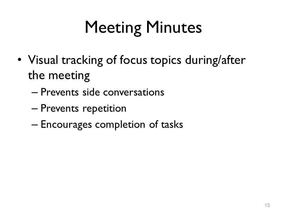 Meeting Minutes Visual tracking of focus topics during/after the meeting – Prevents side conversations – Prevents repetition – Encourages completion of tasks 15