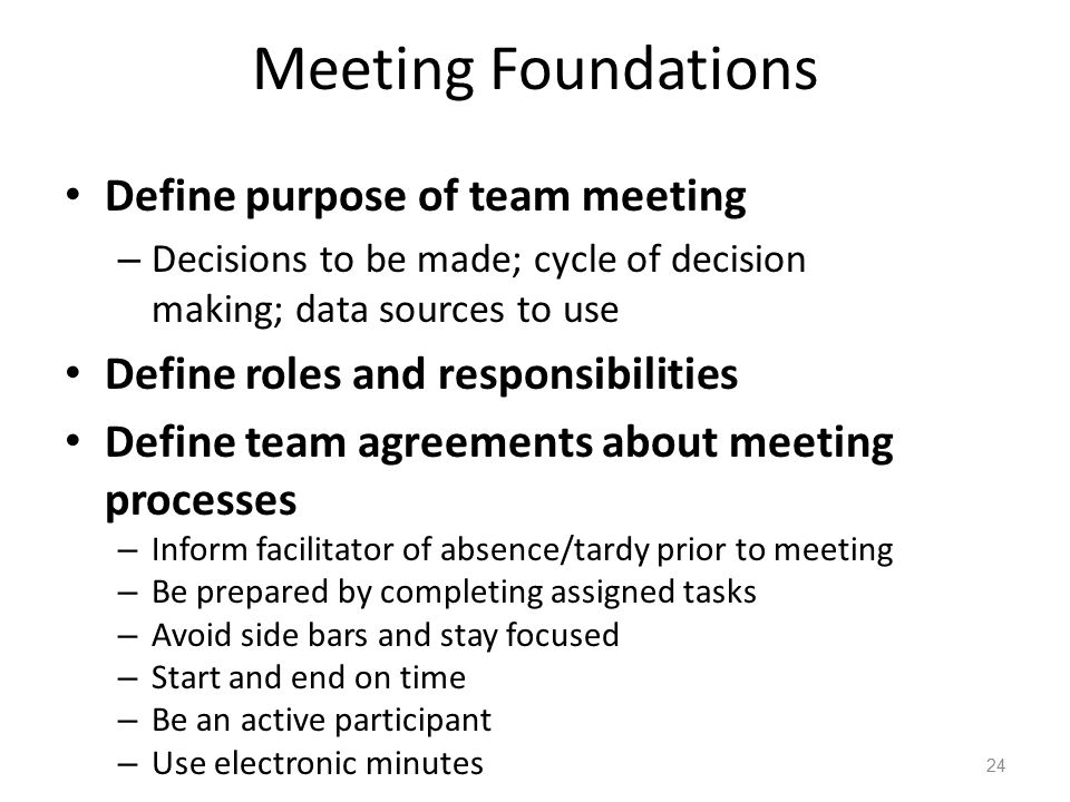 Meeting Foundations Define purpose of team meeting – Decisions to be made; cycle of decision making; data sources to use Define roles and responsibilities Define team agreements about meeting processes – Inform facilitator of absence/tardy prior to meeting – Be prepared by completing assigned tasks – Avoid side bars and stay focused – Start and end on time – Be an active participant – Use electronic minutes 24