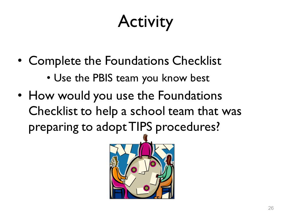 Activity Complete the Foundations Checklist Use the PBIS team you know best How would you use the Foundations Checklist to help a school team that was preparing to adopt TIPS procedures.