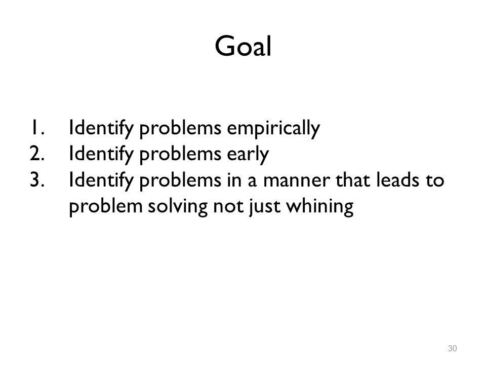Goal 1.Identify problems empirically 2.Identify problems early 3.Identify problems in a manner that leads to problem solving not just whining 30