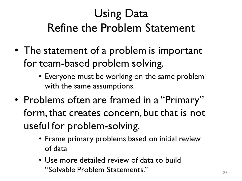 Using Data Refine the Problem Statement The statement of a problem is important for team-based problem solving. Everyone must be working on the same p