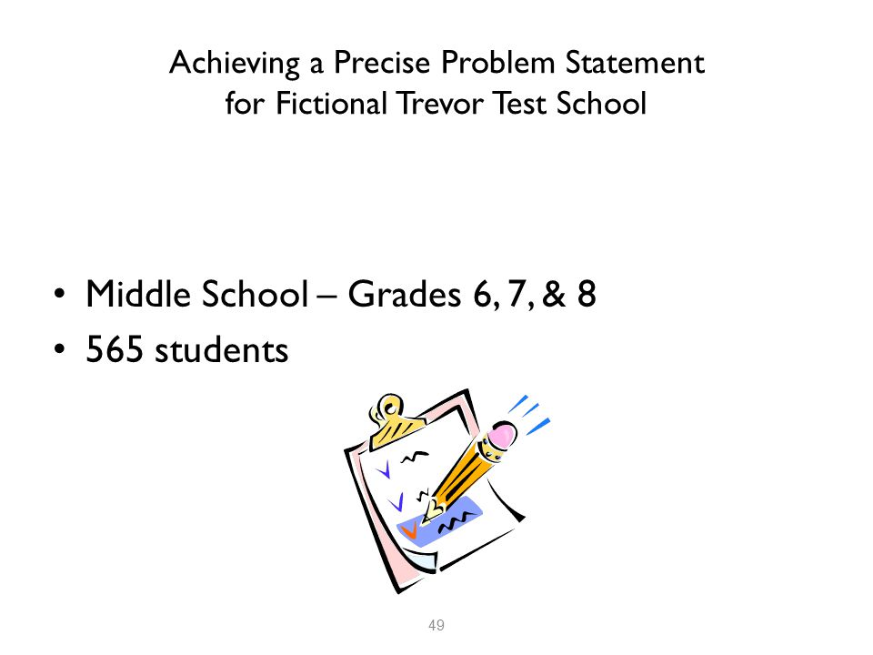 Achieving a Precise Problem Statement for Fictional Trevor Test School Middle School – Grades 6, 7, & 8 565 students 49