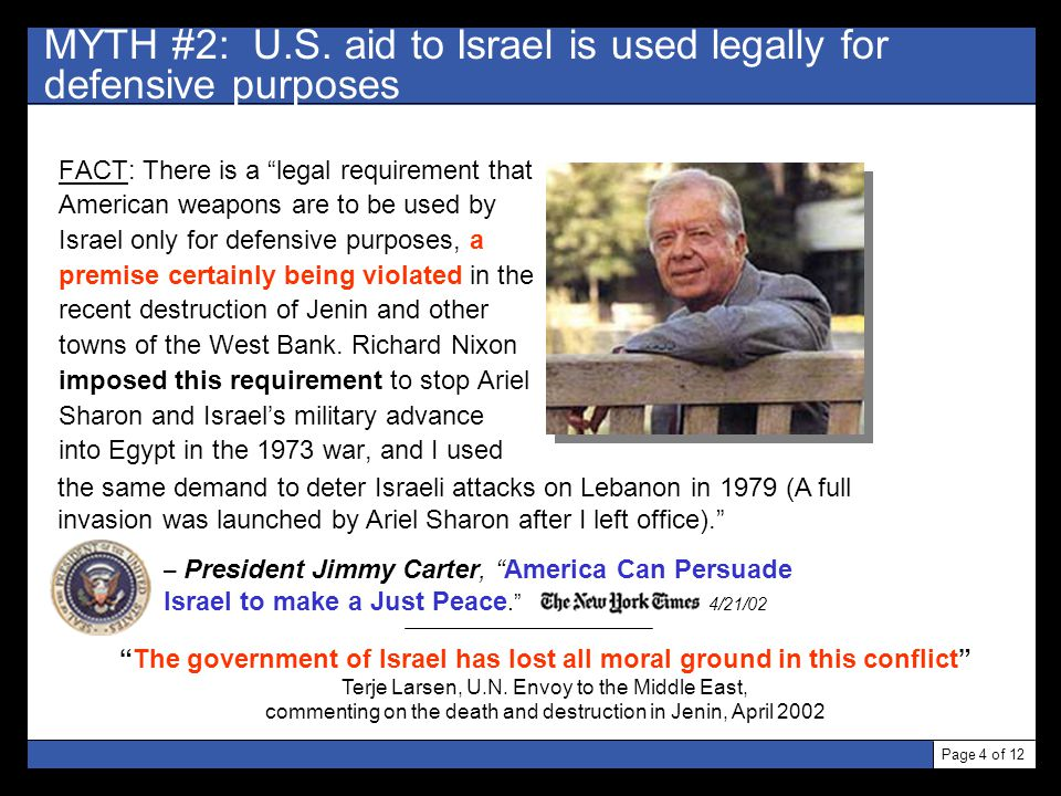 "Page 4 of 12 MYTH #2: U.S. aid to Israel is used legally for defensive purposes FACT: There is a ""legal requirement that American weapons are to be us"