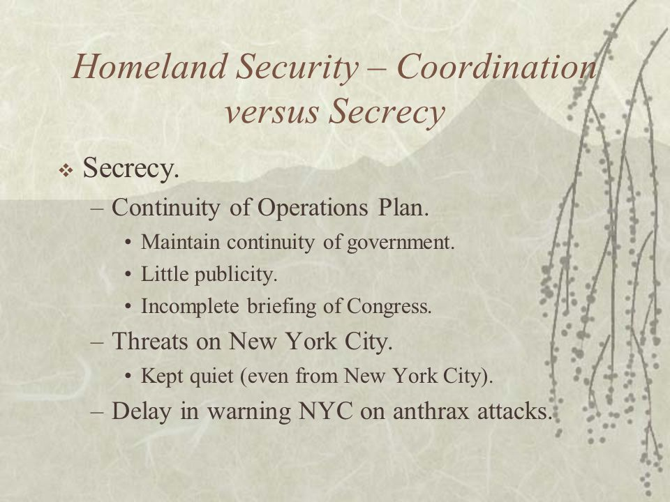 Homeland Security – Coordination versus Secrecy  Secrecy.