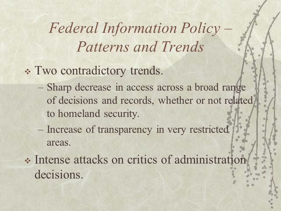 Federal Information Policy – Patterns and Trends  Two contradictory trends.