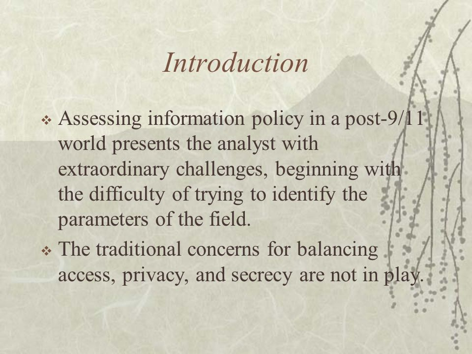 Introduction  Assessing information policy in a post-9/11 world presents the analyst with extraordinary challenges, beginning with the difficulty of trying to identify the parameters of the field.