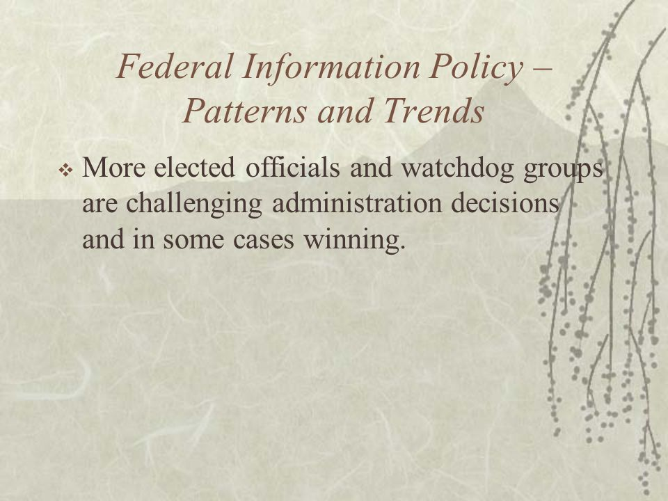Federal Information Policy – Patterns and Trends  More elected officials and watchdog groups are challenging administration decisions and in some cases winning.