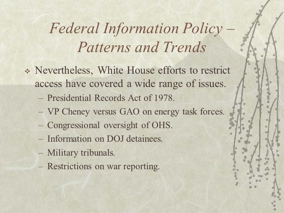 Federal Information Policy – Patterns and Trends  Nevertheless, White House efforts to restrict access have covered a wide range of issues.
