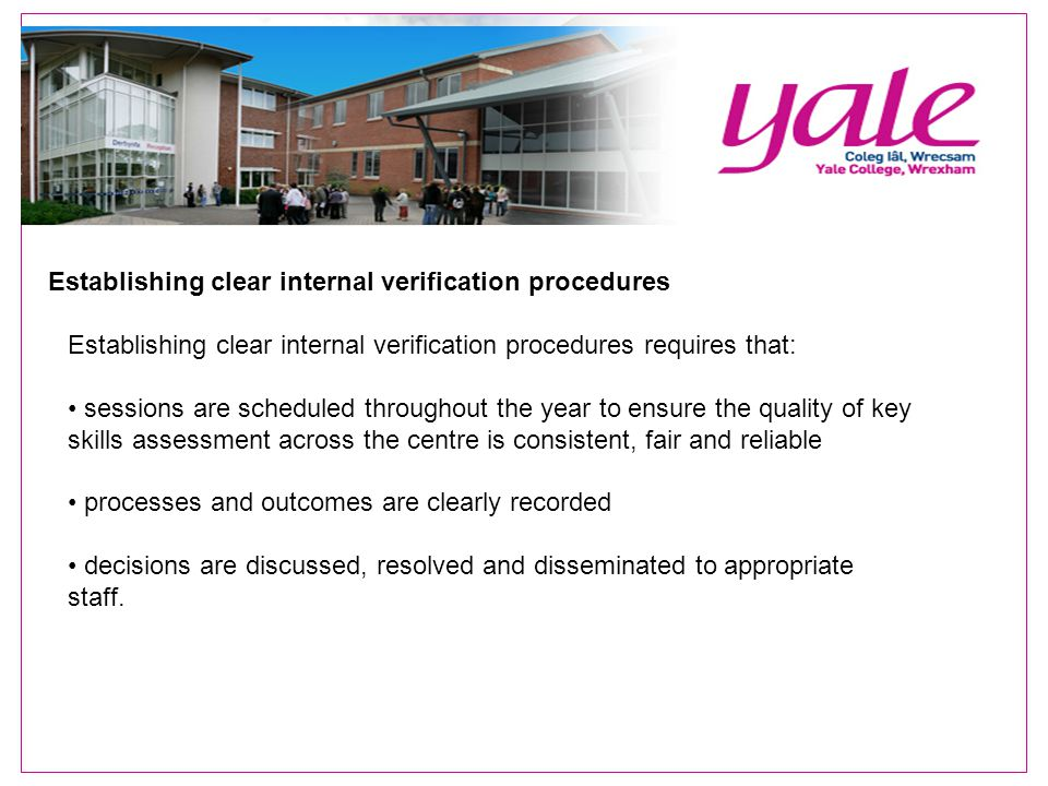 Establishing clear internal verification procedures Establishing clear internal verification procedures requires that: sessions are scheduled throughout the year to ensure the quality of key skills assessment across the centre is consistent, fair and reliable processes and outcomes are clearly recorded decisions are discussed, resolved and disseminated to appropriate staff.