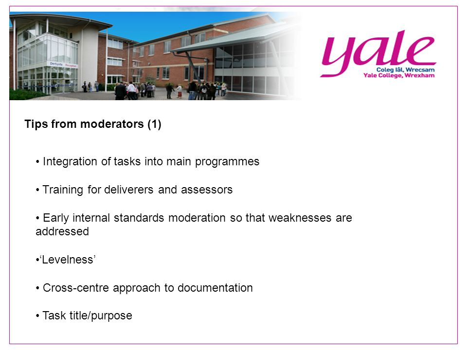 Tips from moderators (1) Integration of tasks into main programmes Training for deliverers and assessors Early internal standards moderation so that weaknesses are addressed 'Levelness' Cross-centre approach to documentation Task title/purpose