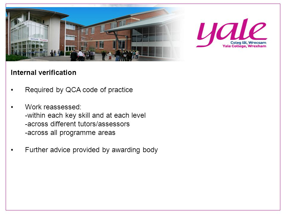Internal verification Required by QCA code of practice Work reassessed: -within each key skill and at each level -across different tutors/assessors -across all programme areas Further advice provided by awarding body