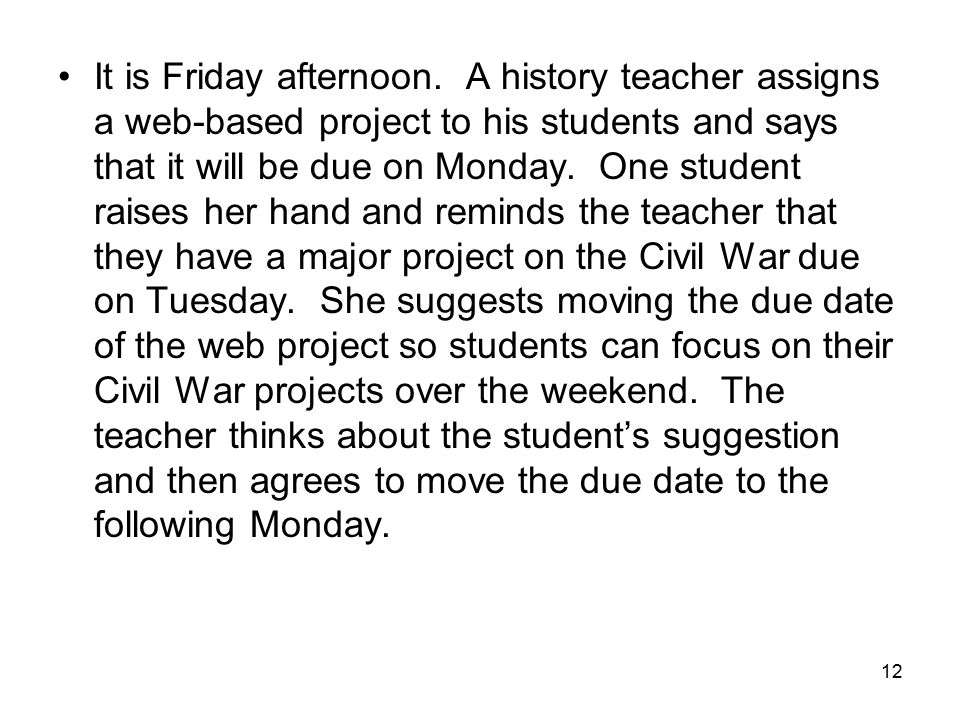 12 It is Friday afternoon. A history teacher assigns a web-based project to his students and says that it will be due on Monday. One student raises he