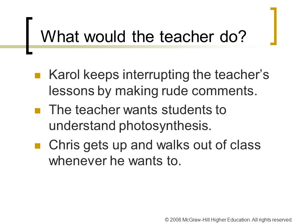 © 2008 McGraw-Hill Higher Education. All rights reserved. What would the teacher do? Karol keeps interrupting the teacher's lessons by making rude com