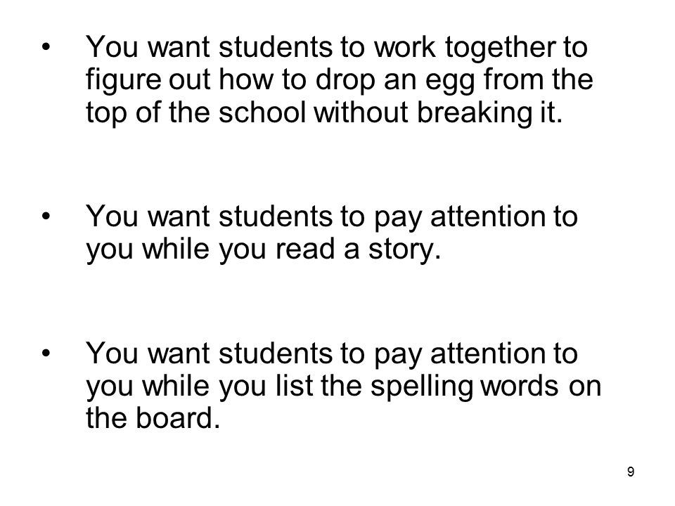 9 You want students to work together to figure out how to drop an egg from the top of the school without breaking it. You want students to pay attenti