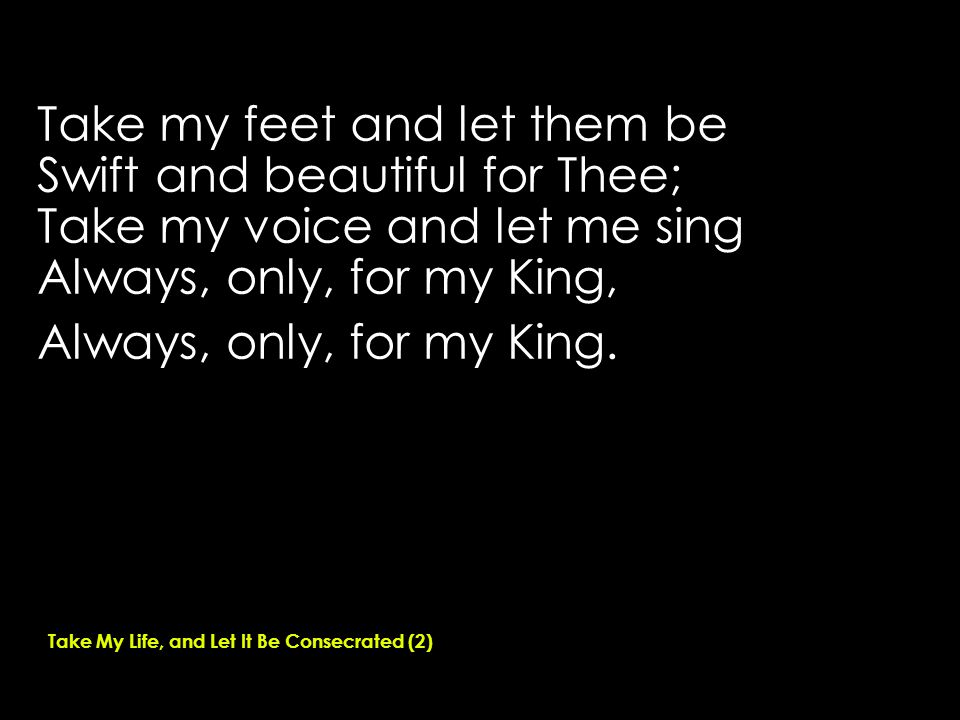 Take my feet and let them be Swift and beautiful for Thee; Take my voice and let me sing Always, only, for my King, Always, only, for my King.