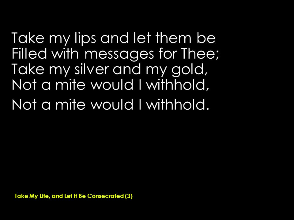 Take my lips and let them be Filled with messages for Thee; Take my silver and my gold, Not a mite would I withhold, Not a mite would I withhold.